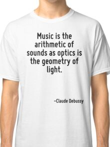Music is the arithmetic of sounds as optics is the geometry of light. Classic T-Shirt