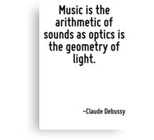Music is the arithmetic of sounds as optics is the geometry of light. Canvas Print