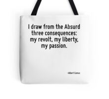 I draw from the Absurd three consequences: my revolt, my liberty, my passion. Tote Bag