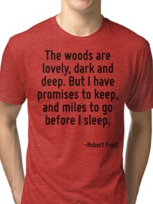 The woods are lovely, dark and deep. But I have promises to keep, and miles to go before I sleep. Tri-blend T-Shirt