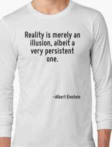 Reality is merely an illusion, albeit a very persistent one. Long Sleeve T-Shirt