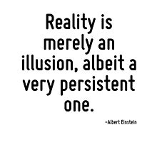 Reality is merely an illusion, albeit a very persistent one. by TerrificPenguin