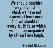 We should consider every day lost on which we have not danced at least once. And we should call every truth false which was not accompanied by at least one laugh. Baby Tee