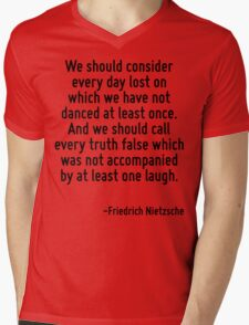 We should consider every day lost on which we have not danced at least once. And we should call every truth false which was not accompanied by at least one laugh. Mens V-Neck T-Shirt