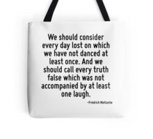 We should consider every day lost on which we have not danced at least once. And we should call every truth false which was not accompanied by at least one laugh. Tote Bag