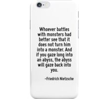 Whoever battles with monsters had better see that it does not turn him into a monster. And if you gaze long into an abyss, the abyss will gaze back into you. iPhone Case/Skin