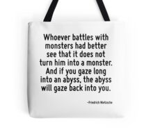 Whoever battles with monsters had better see that it does not turn him into a monster. And if you gaze long into an abyss, the abyss will gaze back into you. Tote Bag