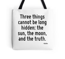 Three things cannot be long hidden: the sun, the moon, and the truth. Tote Bag