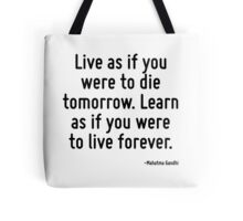 Live as if you were to die tomorrow. Learn as if you were to live forever. Tote Bag