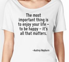 The most important thing is to enjoy your life - to be happy - it's all that matters. Women's Relaxed Fit T-Shirt