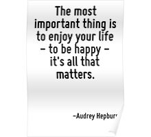 The most important thing is to enjoy your life - to be happy - it's all that matters. Poster