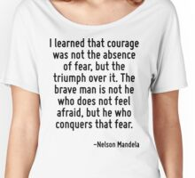 I learned that courage was not the absence of fear, but the triumph over it. The brave man is not he who does not feel afraid, but he who conquers that fear. Women's Relaxed Fit T-Shirt