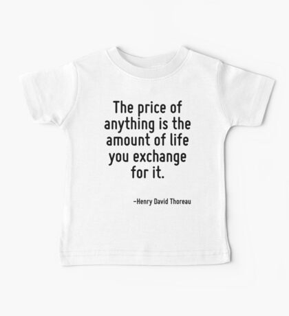 The price of anything is the amount of life you exchange for it. Baby Tee