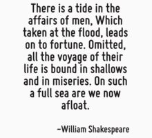 There is a tide in the affairs of men, Which taken at the flood, leads on to fortune. Omitted, all the voyage of their life is bound in shallows and in miseries. On such a full sea are we now afloat. by TerrificPenguin