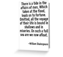 There is a tide in the affairs of men, Which taken at the flood, leads on to fortune. Omitted, all the voyage of their life is bound in shallows and in miseries. On such a full sea are we now afloat. Greeting Card