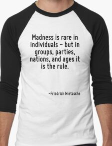 Madness is rare in individuals - but in groups, parties, nations, and ages it is the rule. Men's Baseball ¾ T-Shirt