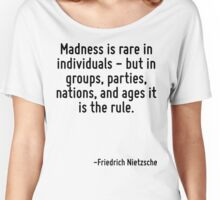 Madness is rare in individuals - but in groups, parties, nations, and ages it is the rule. Women's Relaxed Fit T-Shirt