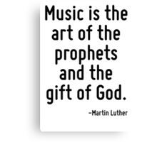 Music is the art of the prophets and the gift of God. Canvas Print