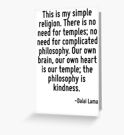 This is my simple religion. There is no need for temples; no need for complicated philosophy. Our own brain, our own heart is our temple; the philosophy is kindness. Greeting Card