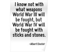 I know not with what weapons World War III will be fought, but World War IV will be fought with sticks and stones. Poster