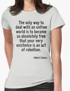The only way to deal with an unfree world is to become so absolutely free that your very existence is an act of rebellion. Womens Fitted T-Shirt