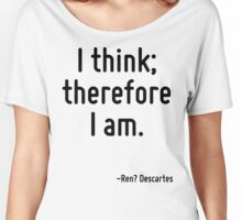 I think; therefore I am. Women's Relaxed Fit T-Shirt