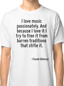 I love music passionately. And because I love it I try to free it from barren traditions that stifle it. Classic T-Shirt