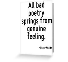 All bad poetry springs from genuine feeling. Greeting Card