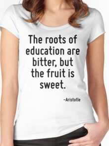 The roots of education are bitter, but the fruit is sweet. Women's Fitted Scoop T-Shirt