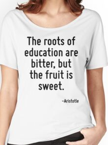 The roots of education are bitter, but the fruit is sweet. Women's Relaxed Fit T-Shirt