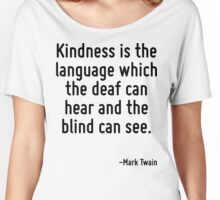 Kindness is the language which the deaf can hear and the blind can see. Women's Relaxed Fit T-Shirt