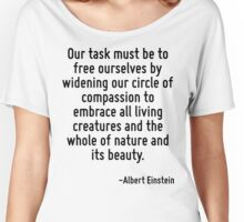 Our task must be to free ourselves by widening our circle of compassion to embrace all living creatures and the whole of nature and its beauty. Women's Relaxed Fit T-Shirt