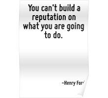 You can't build a reputation on what you are going to do. Poster