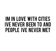 IM LOVE WITH CITIES IVE NEVER BEEN TO AND PEOPLE IVE NEVER MET Photographic Print