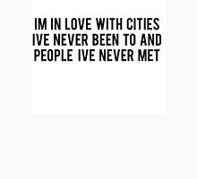 IM LOVE WITH CITIES IVE NEVER BEEN TO AND PEOPLE IVE NEVER MET Unisex T-Shirt