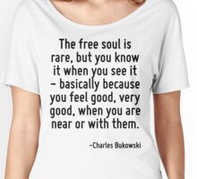 The free soul is rare, but you know it when you see it - basically because you feel good, very good, when you are near or with them. Women's Relaxed Fit T-Shirt