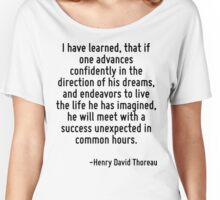 I have learned, that if one advances confidently in the direction of his dreams, and endeavors to live the life he has imagined, he will meet with a success unexpected in common hours. Women's Relaxed Fit T-Shirt