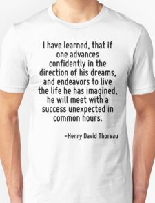 I have learned, that if one advances confidently in the direction of his dreams, and endeavors to live the life he has imagined, he will meet with a success unexpected in common hours. Unisex T-Shirt