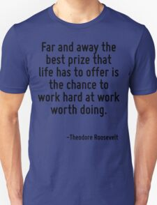 Far and away the best prize that life has to offer is the chance to work hard at work worth doing. T-Shirt