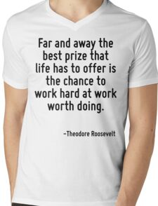 Far and away the best prize that life has to offer is the chance to work hard at work worth doing. Mens V-Neck T-Shirt
