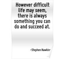 However difficult life may seem, there is always something you can do and succeed at. Poster
