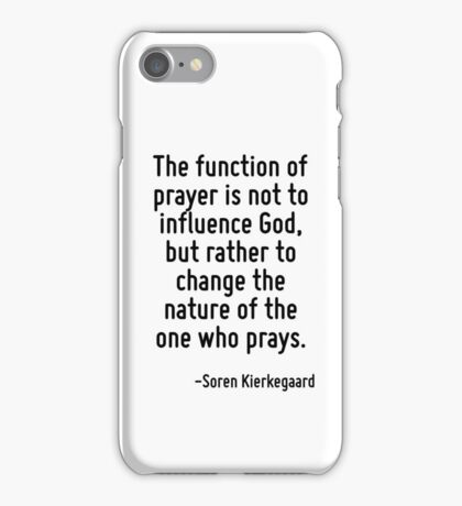 The function of prayer is not to influence God, but rather to change the nature of the one who prays. iPhone Case/Skin
