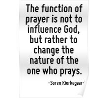 The function of prayer is not to influence God, but rather to change the nature of the one who prays. Poster