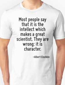 Most people say that it is the intellect which makes a great scientist. They are wrong: it is character. Unisex T-Shirt