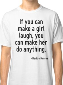 If you can make a girl laugh, you can make her do anything. Classic T-Shirt
