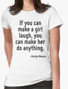 If you can make a girl laugh, you can make her do anything. T-Shirt