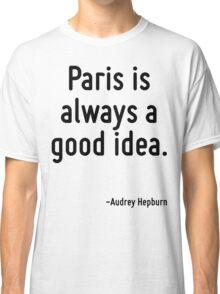 Paris is always a good idea. Classic T-Shirt