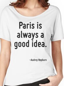 Paris is always a good idea. Women's Relaxed Fit T-Shirt