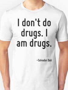 I don't do drugs. I am drugs. Unisex T-Shirt