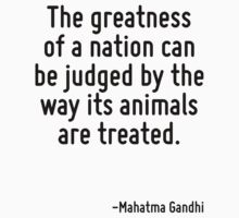 The greatness of a nation can be judged by the way its animals are treated. One Piece - Long Sleeve